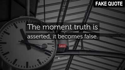 Fake Lao Tzu quote: The moment truth is asserted it becomes false.