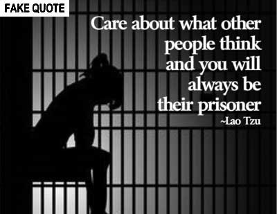 Fake Lao Tzu quote: Care about what other people think and you will always be their prisoner.