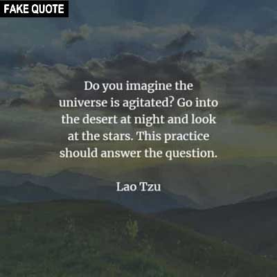 Fake Lao Tzu quote: Do you imagine the universe is agitated? Go into the desert at night and look at the stars. This practice should answer the question.