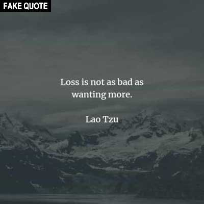 Fake Lao Tzu quote: Loss is not as bad as wanting more.